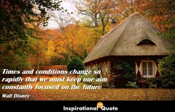 Walt Disney – Times and conditions change so rapidly that we must keep our aim constantly focused on the future